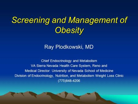 Screening and <strong>Management</strong> of <strong>Obesity</strong> Ray Plodkowski, MD Chief Endocrinology and Metabolism VA Sierra Nevada Health Care <strong>System</strong>, Reno and Medical Director: