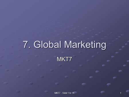 MKT7 - Slide 1 to 14 1 7. Global Marketing MKT7. 2MKT7 - Slide 1 to 14 Why global marketing? Trade is increasingly global today Because of improved transportation.