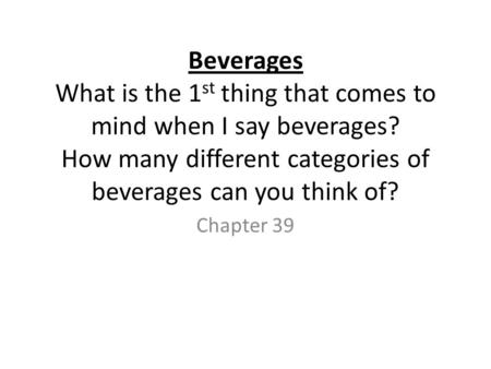 Beverages What is the 1 st thing that comes to mind when I say beverages? How many different categories of beverages can you think of? Chapter 39.