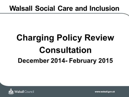 Www.walsall.gov.uk Walsall Social Care and Inclusion Charging Policy Review Consultation December 2014- February 2015.