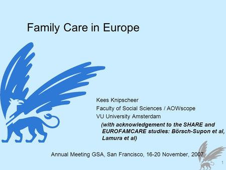 1 Family Care in Europe Kees Knipscheer Faculty of Social Sciences / AOWscope VU University Amsterdam (with acknowledgement to the SHARE and EUROFAMCARE.