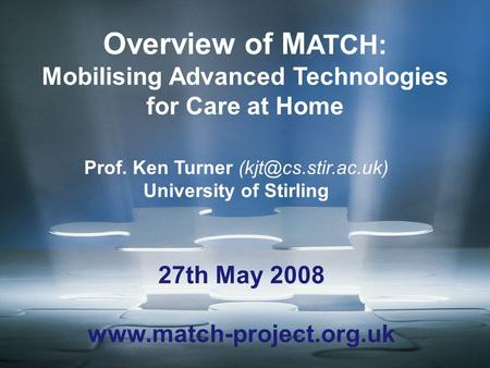 Overview of M ATCH: Mobilising Advanced Technologies for Care at Home Prof. Ken Turner University of Stirling 27th May 2008