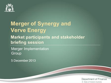 Department of Finance Market participants and stakeholder briefing session Merger Implementation Group 5 December 2013 Merger of Synergy and Verve Energy.