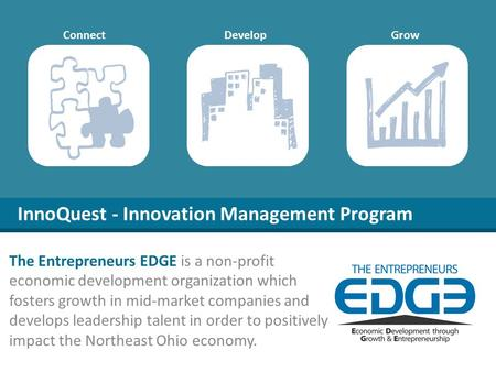 InnoQuest - Innovation Management Program DevelopConnectGrow The Entrepreneurs EDGE is a non-profit economic development organization which fosters growth.