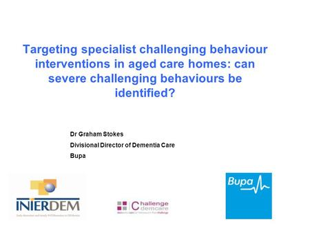 Targeting specialist challenging behaviour interventions in aged care homes: can severe challenging behaviours be identified? Dr Graham Stokes Divisional.