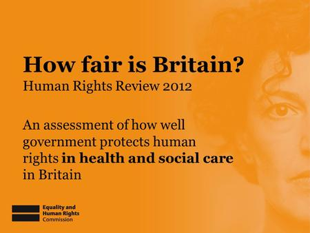 How fair is Britain? Human Rights Review 2012 An assessment of how well government protects human rights in health and social care in Britain.