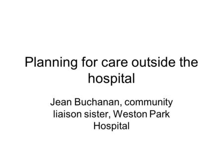 Planning for care outside the hospital Jean Buchanan, community liaison sister, Weston Park Hospital.