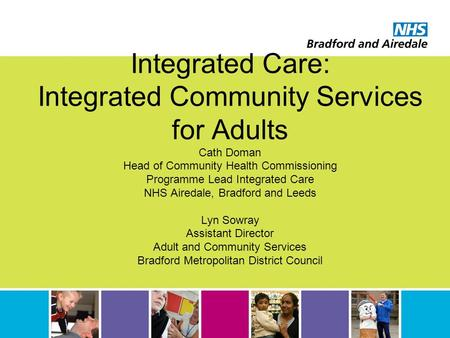 Integrated Care: Integrated Community Services for Adults Cath Doman Head of Community Health Commissioning Programme Lead Integrated Care NHS Airedale,