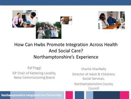 Northamptonshire Integrated Care Partnership How Can Hwbs Promote Integration Across Health And Social Care? Northamptonshire's Experience Raf Poggi GP.