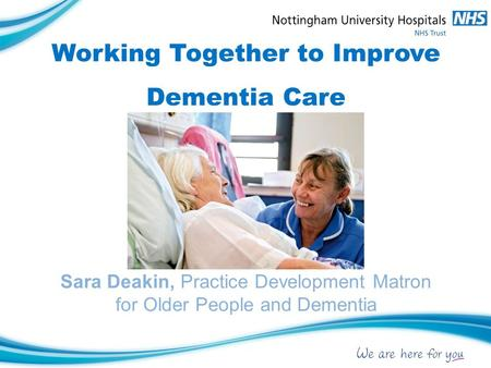 Working Together to Improve Dementia Care Sara Deakin, Practice Development Matron for Older People and Dementia.