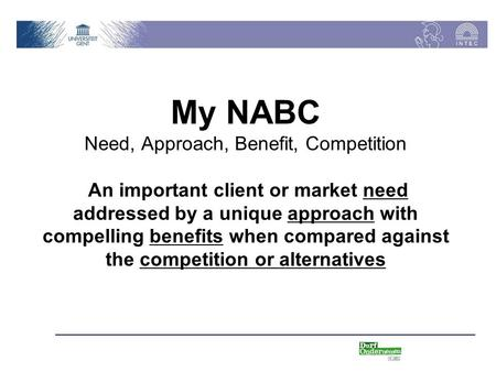 My NABC Need, Approach, Benefit, Competition An important client or market need addressed by a unique approach with compelling benefits when compared against.