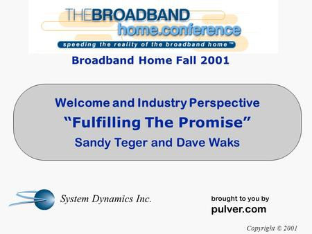 "Welcome and Industry Perspective ""Fulfilling The Promise"" Sandy Teger and Dave Waks Copyright © 2001 System Dynamics Inc. brought to you by pulver.com."