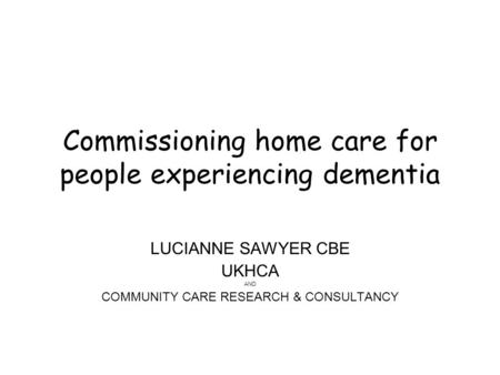Commissioning home care for people experiencing dementia LUCIANNE SAWYER CBE UKHCA AND COMMUNITY CARE RESEARCH & CONSULTANCY.
