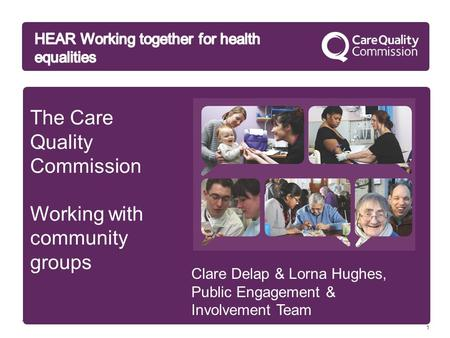 1 The Care Quality Commission Working with community groups Clare Delap & Lorna Hughes, Public Engagement & Involvement Team.