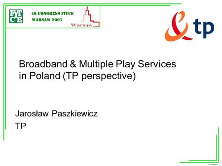 Broadband & Multiple Play Services in Poland (TP perspective) Jarosław Paszkiewicz TP.