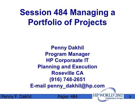 Paper 484 Penny F. Dakhil 1 Session 484 Managing a Portfolio of Projects Penny Dakhil Program Manager HP Corporaate IT Planning and Execution Roseville.