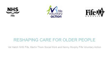 RESHAPING CARE FOR OLDER PEOPLE Val Hatch NHS Fife, Martin Thom Social Work and Kenny Murphy Fife Voluntary Action.