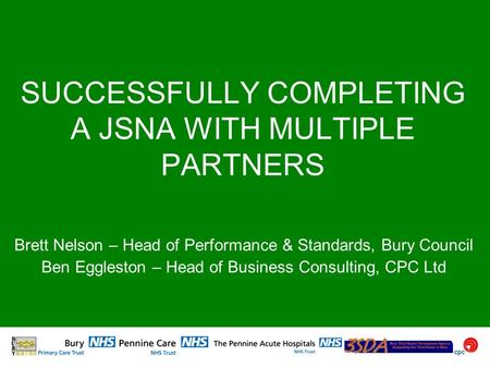 SUCCESSFULLY COMPLETING A JSNA WITH MULTIPLE PARTNERS Brett Nelson – Head of Performance & Standards, Bury Council Ben Eggleston – Head of Business Consulting,