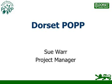 Dorset POPP Sue Warr Project Manager. POPP – The Big Picture Funded from ODPM Central Government Department of Health £60m 19 Round One Pilot Projects.