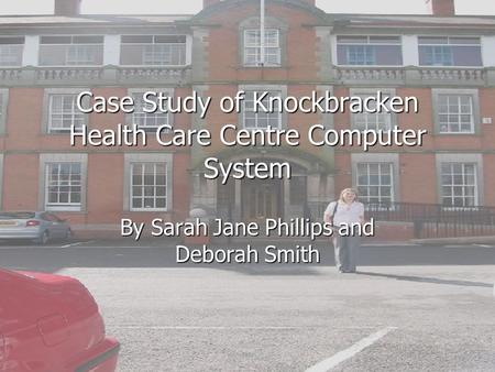 Case Study of Knockbracken Health Care Centre Computer System By Sarah Jane Phillips and Deborah Smith.