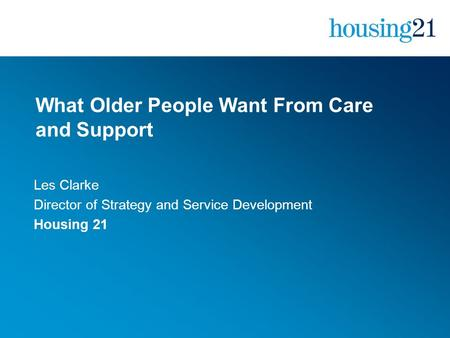 What Older People Want From Care and Support Les Clarke Director of Strategy and Service Development Housing 21.
