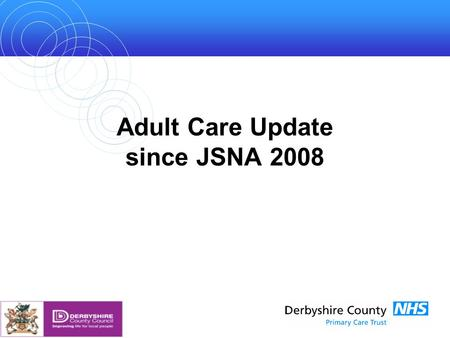 Adult Care Update since JSNA 2008. Changes Since Last Year The increase in the overall population of Derbyshire is well publicised with trend data on.