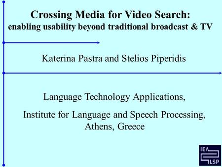 Crossing Media for Video Search: enabling usability beyond traditional broadcast & TV Katerina Pastra and Stelios Piperidis Language Technology Applications,