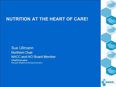 NUTRITION AT THE HEART OF CARE! Sue Ullmann Northern Chair NACC and HCI Board Member Chief Executive Harrogate Neighbours Housing Association.