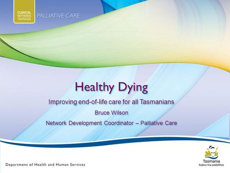 Healthy Dying Improving end-of-life care for all Tasmanians Bruce Wilson Network Development Coordinator – Palliative Care Healthy Dying Improving end-of-life.