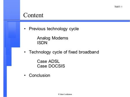 TMitTI 1 © Sakari Luukkainen Content Previous technology cycle Analog Modems ISDN Technology cycle of fixed broadband Case ADSL Case DOCSIS Conclusion.