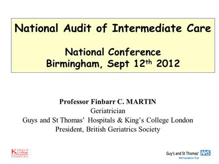 National Audit of Intermediate Care National Conference Birmingham, Sept 12 th 2012 Professor Finbarr C. MARTIN Geriatrician Guys and St Thomas' Hospitals.