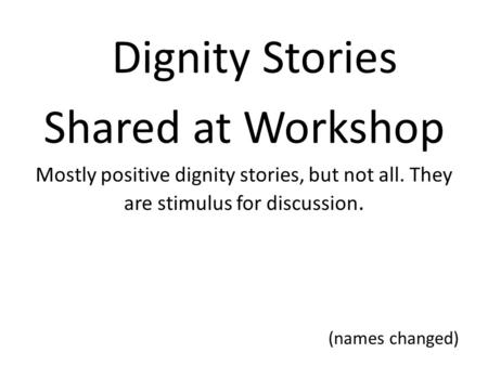 Dignity Stories Shared at Workshop Mostly positive dignity stories, but not all. They are stimulus for discussion. (names changed)