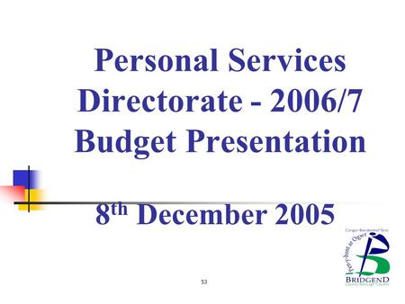 Personal Services Directorate - 2006/7 Budget Presentation 8 th December 2005 53.