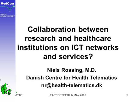 16-05-2006EARNEST BERLIN MAY 20061 Collaboration between research and healthcare institutions on ICT networks and services? Niels Rossing, M.D. Danish.
