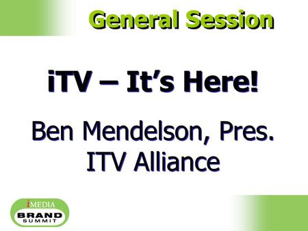 ITV – It's Here! Ben Mendelson, Pres. ITV Alliance iTV – It's Here! Ben Mendelson, Pres. ITV Alliance General Session.