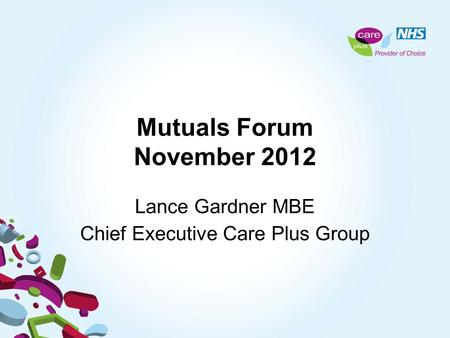 Mutuals Forum November 2012 Lance Gardner MBE Chief Executive Care Plus Group.
