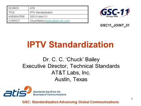Standards that Drive the Business of Communications 1 GSC: Standardization Advancing Global Communications IPTV Standardization Dr. C. C. 'Chuck' Bailey.