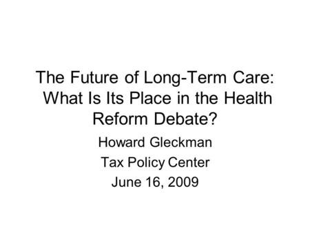 The Future of Long-Term Care: What Is Its Place in the Health Reform Debate? Howard Gleckman Tax Policy Center June 16, 2009.