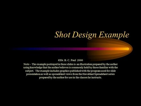 Shot Design Example ©Dr. B. C. Paul 2000 Note – The example portrayed in these slides is an illustration prepared by the author using knowledge that the.
