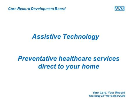 Care Record Development Board Your Care, Your Record Thursday 23 rd November 2006 Assistive Technology Preventative healthcare services direct to your.