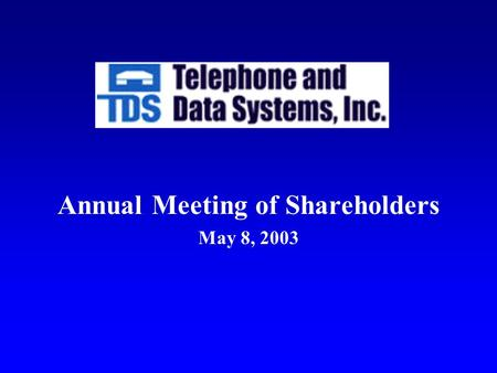 Annual Meeting of Shareholders May 8, 2003. LeRoy T. Carlson, Jr. President and Chief Executive Officer Telephone and Data Systems, Inc.