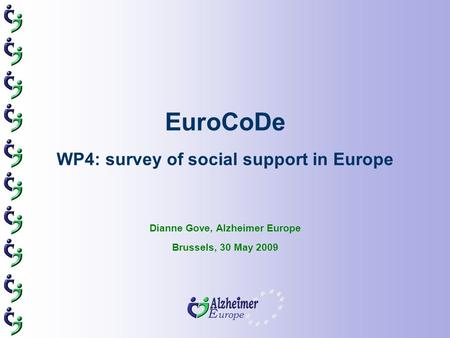 EuroCoDe WP4: survey of social support in Europe Dianne Gove, Alzheimer Europe Brussels, 30 May 2009.