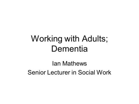 Working with Adults; Dementia Ian Mathews Senior Lecturer in Social Work.