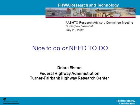 FHWA Research and Technology Federal Highway Administration Nice to do or NEED TO DO Debra Elston Federal Highway Administration Turner-Fairbank Highway.