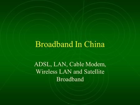 Broadband In China ADSL, LAN, Cable Modem, Wireless LAN and Satellite Broadband.