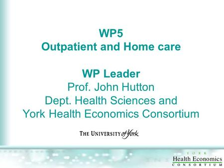WP5 Outpatient and Home care WP Leader Prof. John Hutton Dept. Health Sciences and York Health Economics Consortium.