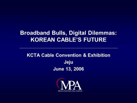 Broadband Bulls, <strong>Digital</strong> Dilemmas: KOREAN CABLE'S FUTURE KCTA Cable Convention & Exhibition Jeju June 13, 2006.
