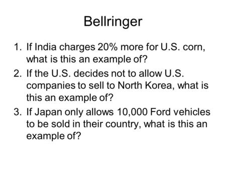 Bellringer 1.If India charges 20% more for U.S. corn, what is this an example of? 2.If the U.S. decides not to allow U.S. companies to sell to North Korea,