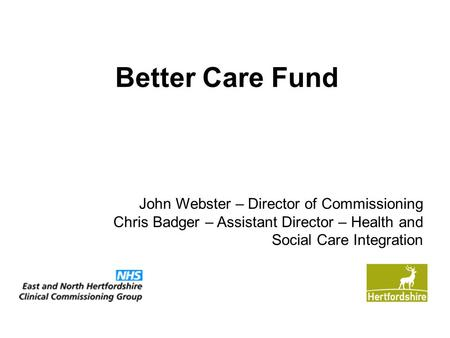 Better Care Fund John Webster – Director of Commissioning Chris Badger – Assistant Director – Health and Social Care Integration.