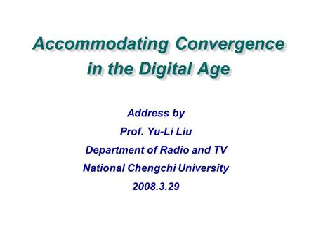 Accommodating Convergence in the <strong>Digital</strong> Age Address by Prof. Yu-Li Liu Department of Radio and TV National Chengchi University 2008.3.29.